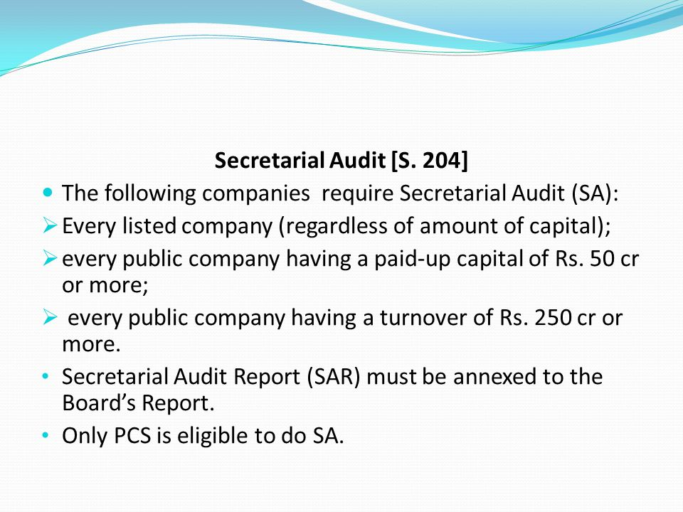 Secretarial Audit [S. 204] The following companies require Secretarial Audit (SA): Every listed company (regardless of amount of capital);